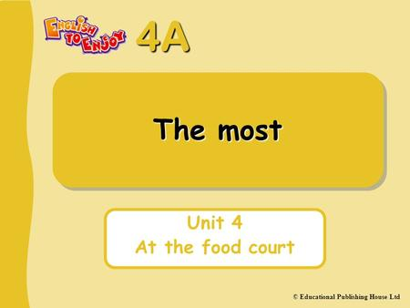 4A © Educational Publishing House Ltd The most Unit 4 At the food court.