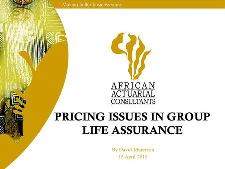 PRICING ISSUES IN GROUP LIFE ASSURANCE By David Mureriwa 15 April 2015.