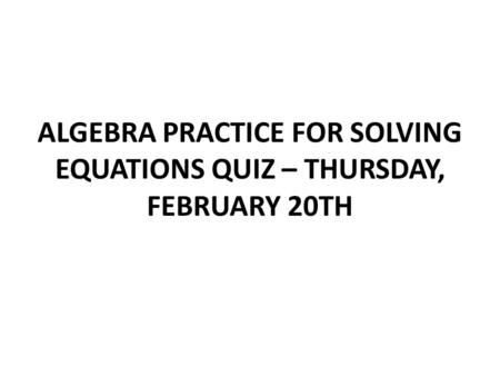 ALGEBRA PRACTICE FOR SOLVING EQUATIONS QUIZ – THURSDAY, FEBRUARY 20TH.
