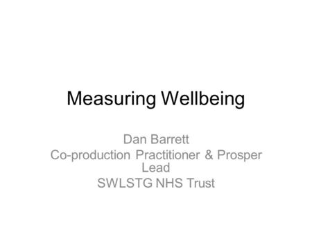 Measuring Wellbeing Dan Barrett Co-production Practitioner & Prosper Lead SWLSTG NHS Trust.