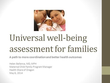 Universal well-being assessment for families A path to more coordination and better health outcomes Helen Bellanca, MD, MPH Maternal Child Family Program.