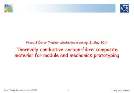 1 Outer Tracker Mechanics, indico: 316581 21 May 2014, A.Onnela 21 May 2014 Thermally conductive carbon-fibre composite material for module and mechanics.