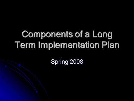 Components of a Long Term Implementation Plan Spring 2008.
