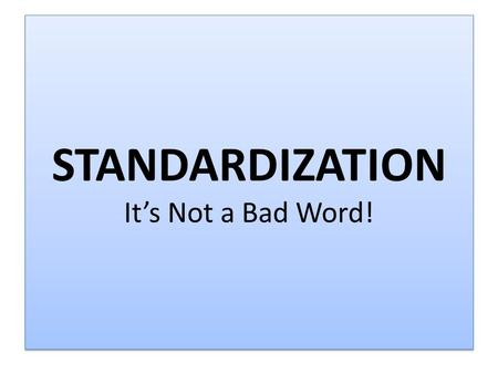 STANDARDIZATION It's Not a Bad Word!. Before Standardization Between 4 Adult Schools, CBET Classes and Offsite Classes, ALL ESL classes had different.