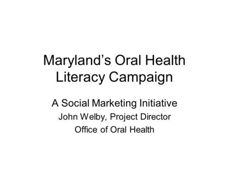 Maryland's Oral Health Literacy Campaign A Social Marketing Initiative John Welby, Project Director Office of Oral Health.