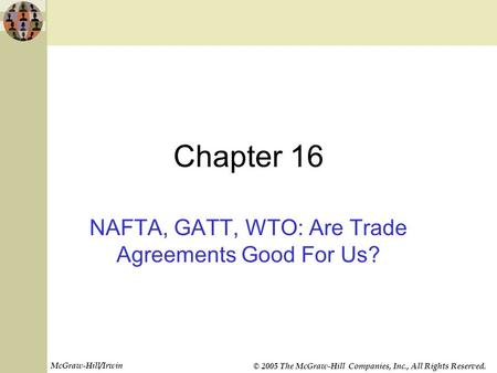 McGraw-Hill/Irwin © 2005 The McGraw-Hill Companies, Inc., All Rights Reserved. Chapter 16 NAFTA, GATT, WTO: Are Trade Agreements Good For Us?
