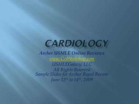 Archer USMLE Online Reviews www.CcsWorkshop.com USMLEGalaxy, LLC All Rights Reserved Sample Slides for Archer Rapid Review June 12 th to 14 th, 2009.