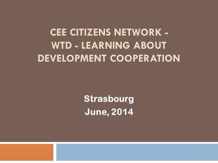 CEE CITIZENS NETWORK - WTD - LEARNING ABOUT DEVELOPMENT COOPERATION Strasbourg June, 2014.