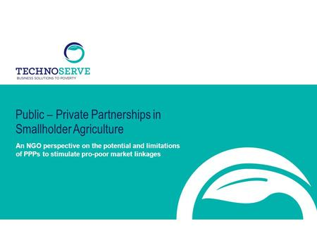 Public – Private Partnerships in Smallholder Agriculture An NGO perspective on the potential and limitations of PPPs to stimulate pro-poor market linkages.
