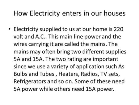 How Electricity enters in our houses Electricity supplied to us at our home is 220 volt and A.C.. This main line power and the wires carrying it are called.