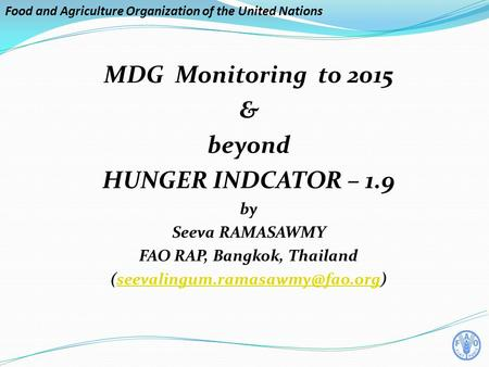 Food and Agriculture Organization of the United Nations MDG Monitoring to 2015 & beyond HUNGER INDCATOR – 1.9 by Seeva RAMASAWMY FAO RAP, Bangkok, Thailand.
