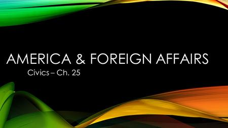 AMERICA & FOREIGN AFFAIRS Civics – Ch. 25. WHY DO NATIONS DEPEND UPON ONE ANOTHER Global interdependence means that people and nations rely on one another.