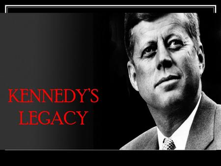 KENNEDY'S LEGACY Kennedy's Background Wealthy Family that expected public service. 43 years old Roman Catholic Charismatic and highly appealing to American.