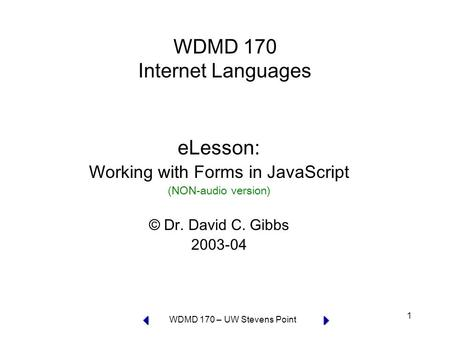 WDMD 170 – UW Stevens Point 1 WDMD 170 Internet Languages eLesson: Working with Forms in JavaScript (NON-audio version) © Dr. David C. Gibbs 2003-04.