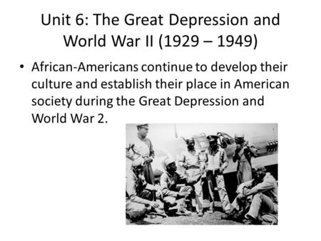 Unit 6: The Great Depression and World War II (1929 – 1949) African-Americans continue to develop their culture and establish their place in American society.
