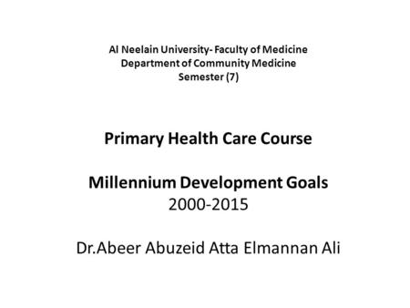 Al Neelain University- Faculty of Medicine Department of Community Medicine Semester (7) Primary Health Care Course Millennium Development Goals.