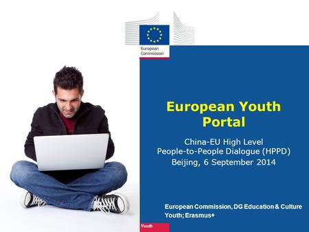 Youth European Commission, DG Education & Culture Youth; Erasmus+ European Youth Portal China-EU High Level People-to-People Dialogue (HPPD) Beijing, 6.