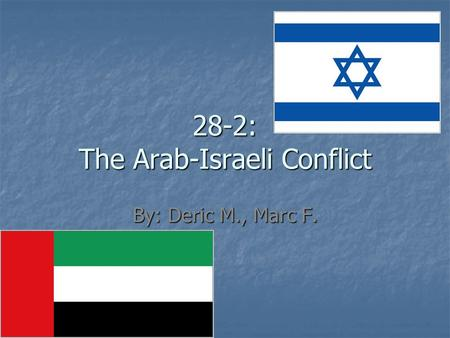 28-2: The Arab-Israeli Conflict By: Deric M., Marc F.