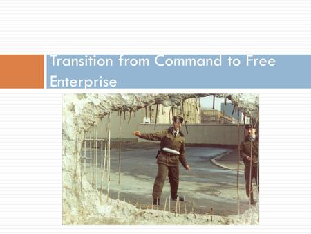 Transition from Command to Free Enterprise. Transitional Economy  Is an economy which is changing from a centrally planned economy (Command) to a free.