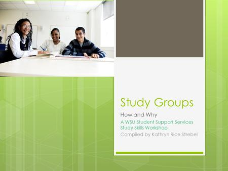 Study Groups How and Why A WSU Student Support Services Study Skills Workshop Compiled by Kathryn Rice Strebel.