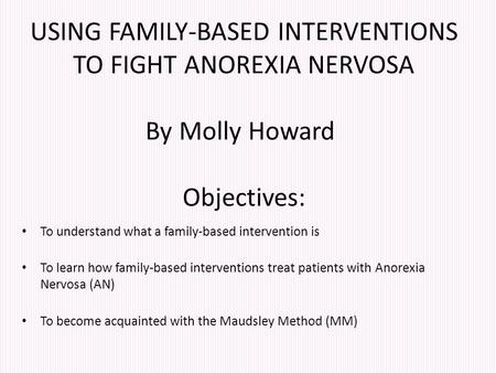 USING FAMILY-BASED INTERVENTIONS TO FIGHT ANOREXIA NERVOSA By Molly Howard Objectives: To understand what a family-based intervention is To learn how family-based.
