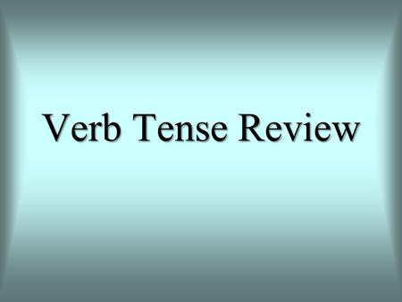Verb Tense Review.