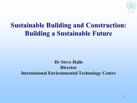 UNEP 1 Sustainable Building and Construction: Building a Sustainable Future Dr Steve Halls Director International Environmental Technology Centre.