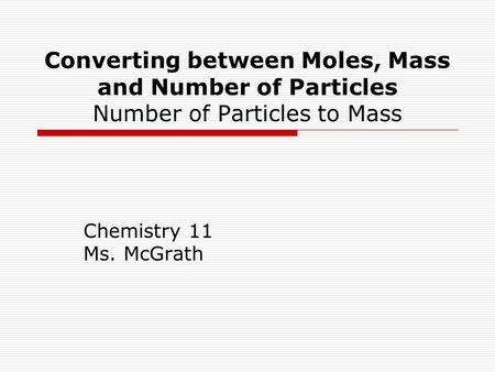 Converting between Moles, Mass and Number of Particles Number of Particles to Mass Chemistry 11 Ms. McGrath.