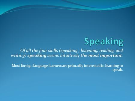 Speaking Of all the four skills (speaking , listening, reading, and writing) speaking seems intuitively the most important. Most foreign language learners.