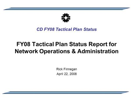 CD FY08 Tactical Plan Status FY08 Tactical Plan Status Report for Network Operations & Administration Rick Finnegan April 22, 2008.