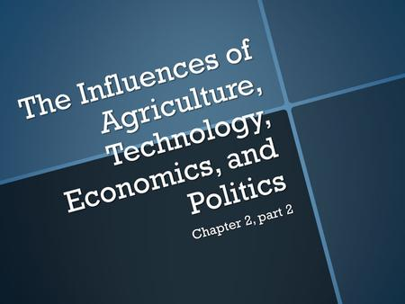 The Influences of Agriculture, Technology, Economics, and Politics Chapter 2, part 2.
