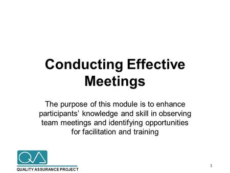 QUALITY ASSURANCE PROJECT Conducting Effective Meetings The purpose of this module is to enhance participants' knowledge and skill in observing team meetings.