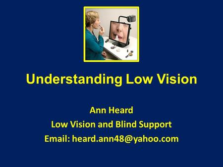 Understanding Low Vision Ann Heard Low Vision and Blind Support