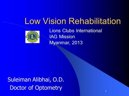 1 Low Vision Rehabilitation Suleiman Alibhai, O.D. Doctor of Optometry Lions Clubs International IAG Mission Myanmar, 2013.