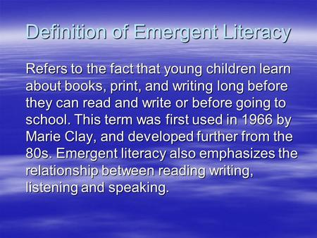 Definition of Emergent Literacy Refers to the fact that young children learn about books, print, and writing long before they can read and write or before.