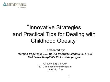 "1 "" Innovative Strategies and Practical Tips for Dealing with Childhood Obesity"" Presented by: Maraiah Popeleski, RD, CLC & Veronica Mansfield, APRN Middlesex."