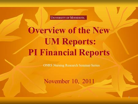 1 Overview of the New UM Reports: PI Financial Reports November 10, 2011 ONRS Nursing Research Seminar Series.