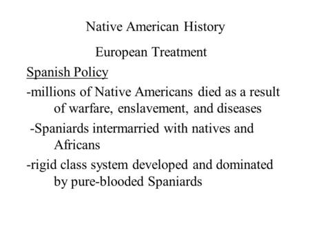 Native American History European Treatment Spanish Policy -millions of Native Americans died as a result of warfare, enslavement, and diseases -Spaniards.