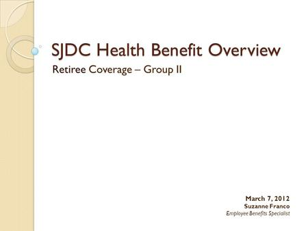 SJDC Health Benefit Overview Retiree Coverage – Group II March 7, 2012 Suzanne Franco Employee Benefits Specialist.