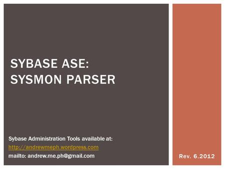 Rev. 6.2012 SYBASE ASE: SYSMON PARSER Sybase Administration Tools available at:  mailto: