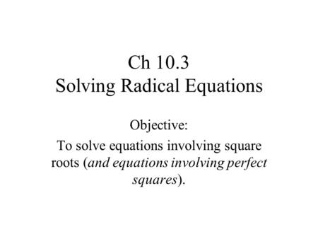 Ch 10.3 Solving Radical Equations Objective: To solve equations involving square roots (and equations involving perfect squares).