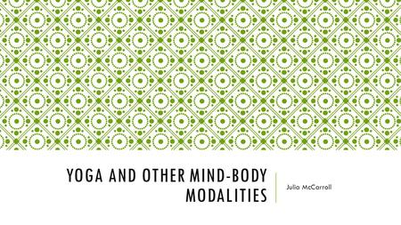 YOGA AND OTHER MIND-BODY MODALITIES Julia McCarroll.