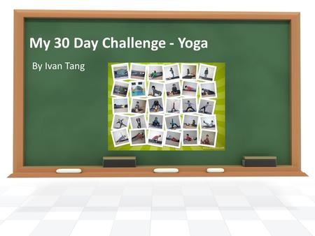 My 30 Day Challenge - Yoga By Ivan Tang. Learn a new yoga pose and take a picture every day Search in the Internet to find out the benefits of the poses.