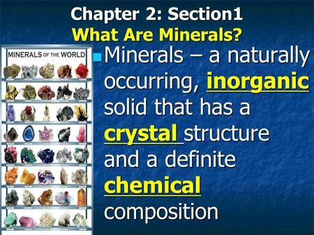 Chapter 2: Section1 What Are Minerals? Minerals – a naturally occurring, inorganic solid that has a crystal structure and a definite chemical composition.