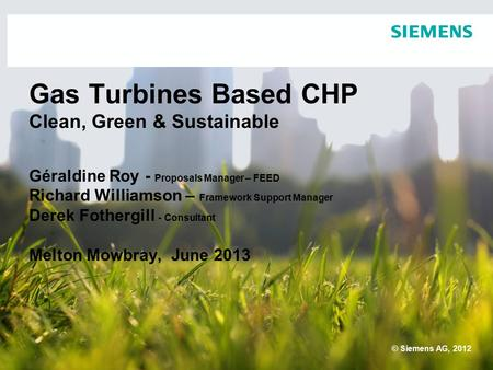 Gas Turbines Based CHP Clean, Green & Sustainable Géraldine Roy - Proposals <strong>Manager</strong> – FEED Richard Williamson – Framework Support <strong>Manager</strong> Derek Fothergill.