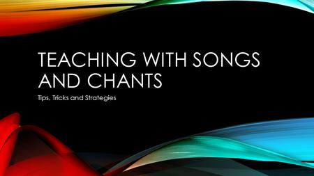 TEACHING WITH SONGS AND CHANTS Tips, Tricks and Strategies.