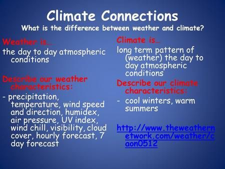 Climate Connections What is the difference between weather and climate? Climate is… long term pattern of (weather) the day to day atmospheric conditions.