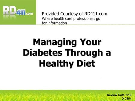 Managing Your Diabetes Through a Healthy Diet Provided Courtesy of RD411.com Where health care professionals go for information Review Date 3/10 D-0554.