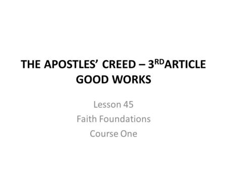 THE APOSTLES' CREED – 3 RD ARTICLE GOOD WORKS Lesson 45 Faith Foundations Course One.