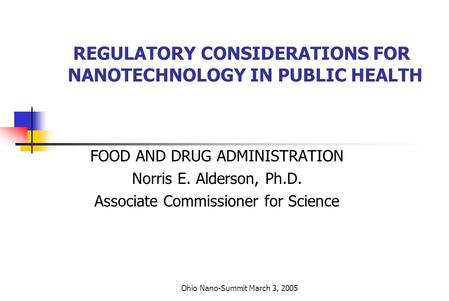 Ohio Nano-Summit March 3, 2005 REGULATORY CONSIDERATIONS FOR NANOTECHNOLOGY IN PUBLIC HEALTH FOOD AND DRUG ADMINISTRATION Norris E. Alderson, Ph.D. Associate.